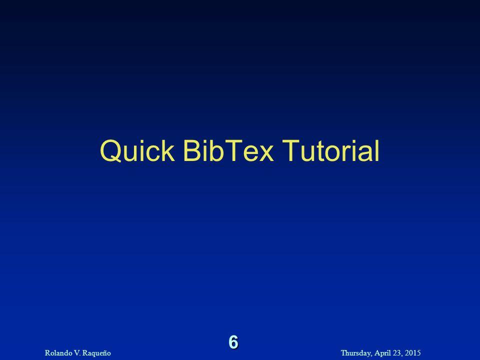 Rolando V. RaqueñoThursday, April 23, 2015 6 Quick BibTex Tutorial