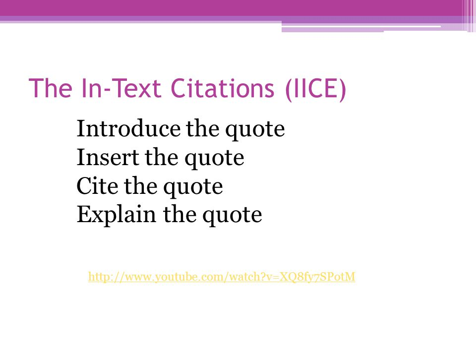 The In-Text Citations (IICE) http://www.youtube.com/watch v=XQ8fy7SPotM Introduce the quote Insert the quote Cite the quote Explain the quote