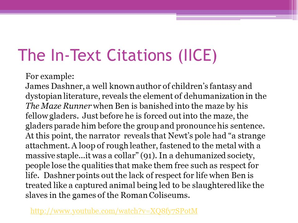 The In-Text Citations (IICE) http://www.youtube.com/watch v=XQ8fy7SPotM For example: James Dashner, a well known author of children's fantasy and dystopian literature, reveals the element of dehumanization in the The Maze Runner when Ben is banished into the maze by his fellow gladers.