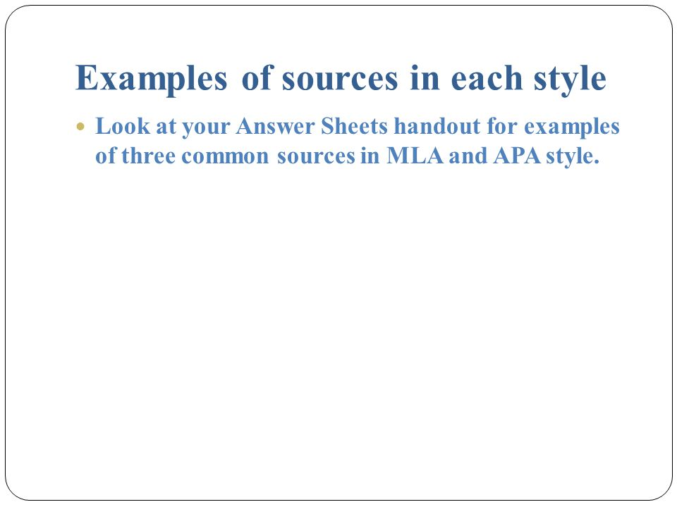 Examples of sources in each style Look at your Answer Sheets handout for examples of three common sources in MLA and APA style.