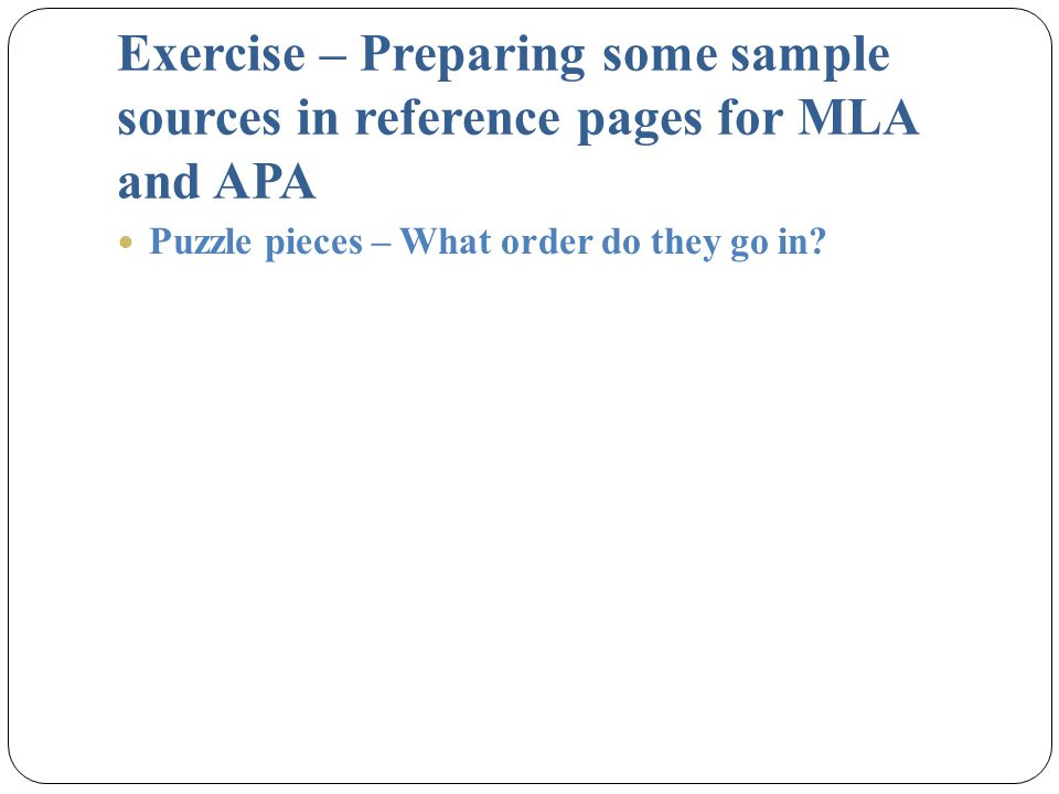 Exercise – Preparing some sample sources in reference pages for MLA and APA Puzzle pieces – What order do they go in?