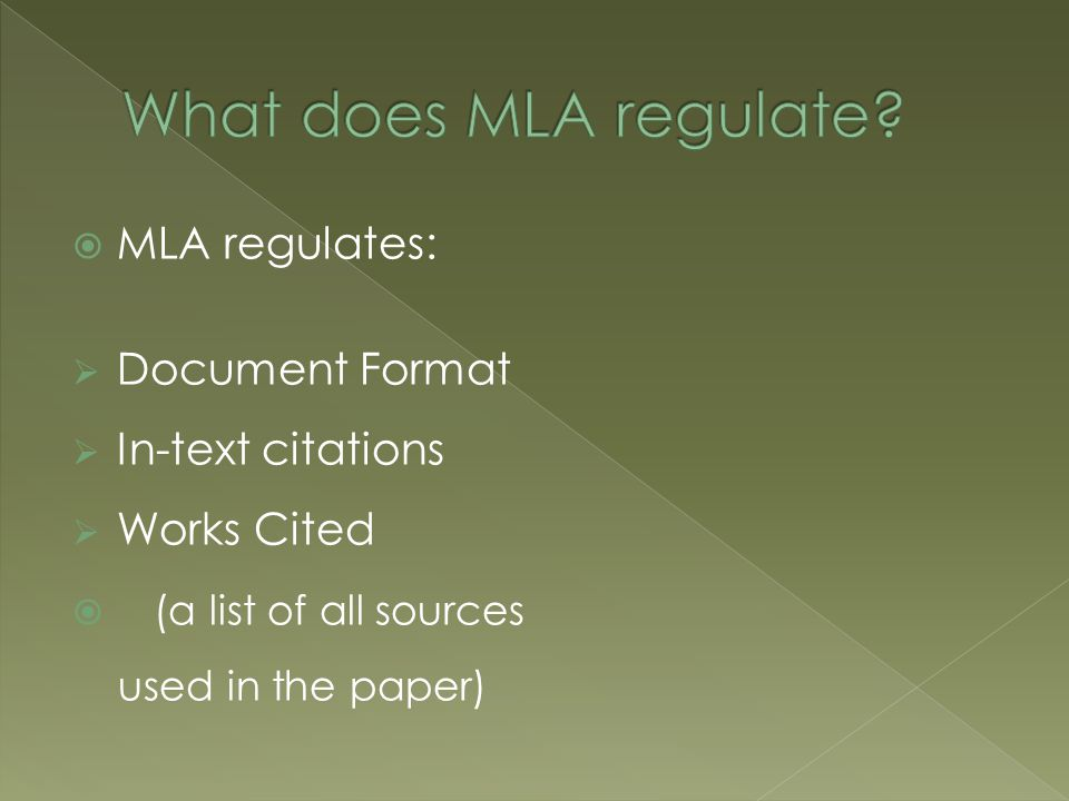  MLA regulates:  Document Format  In-text citations  Works Cited  (a list of all sources used in the paper)