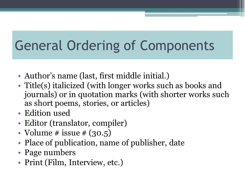General Ordering of Components Author's name (last, first middle initial.) Title(s) italicized (with longer works such as books and journals) or in quotation marks (with shorter works such as short poems, stories, or articles) Edition used Editor (translator, compiler) Volume # issue # (30.5) Place of publication, name of publisher, date Page numbers Print (Film, Interview, etc.)