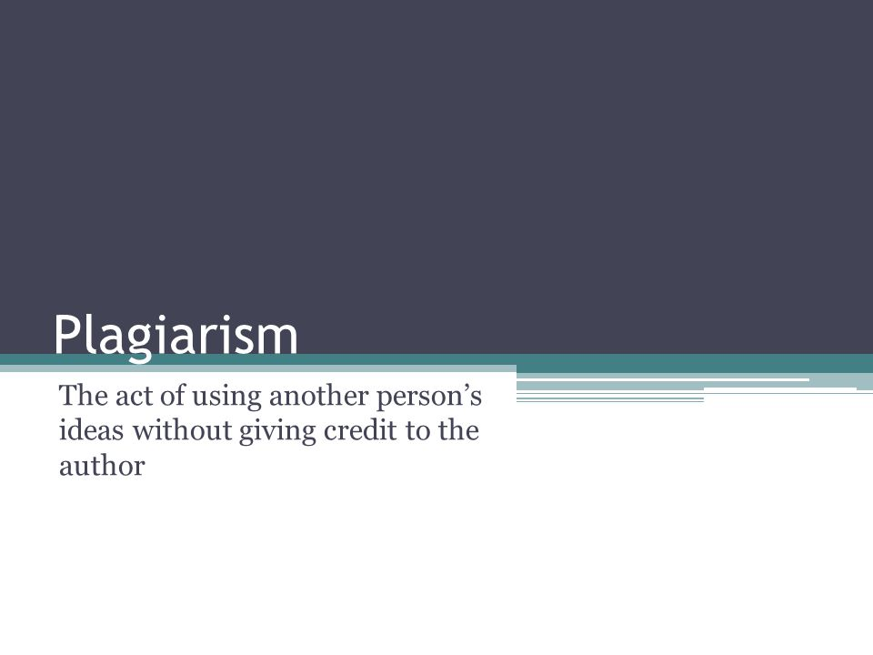 Plagiarism The act of using another person's ideas without giving credit to the author