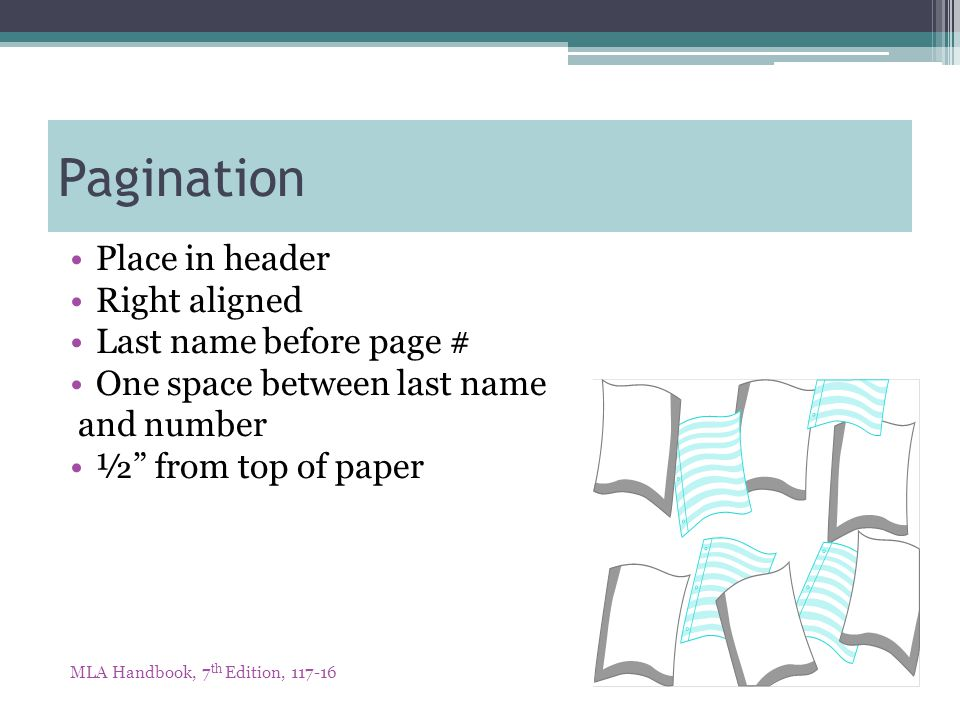 Pagination Place in header Right aligned Last name before page # One space between last name and number ½ from top of paper MLA Handbook, 7 th Edition, 117-16