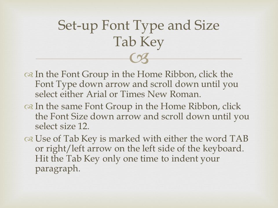  Set-up Font Type and Size Tab Key  In the Font Group in the Home Ribbon, click the Font Type down arrow and scroll down until you select either Arial or Times New Roman.