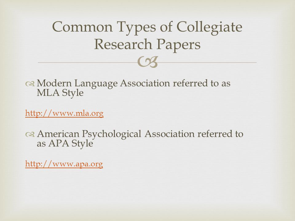  Common Types of Collegiate Research Papers  Modern Language Association referred to as MLA Style http://www.mla.org  American Psychological Association referred to as APA Style http://www.apa.org