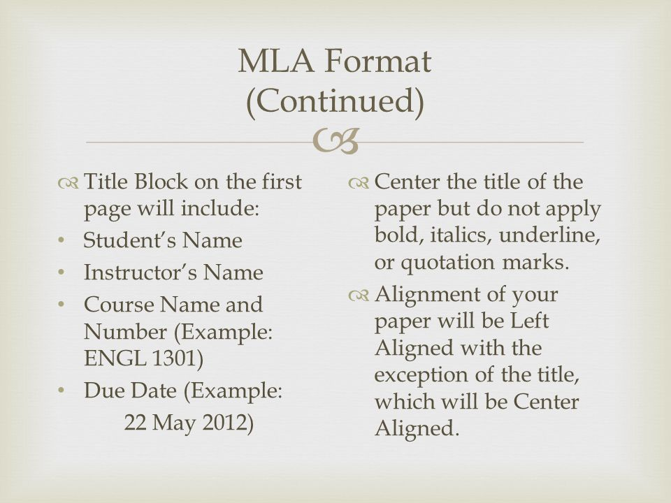  MLA Format (Continued)  Title Block on the first page will include: Student's Name Instructor's Name Course Name and Number (Example: ENGL 1301) Due Date (Example: 22 May 2012)  Center the title of the paper but do not apply bold, italics, underline, or quotation marks.