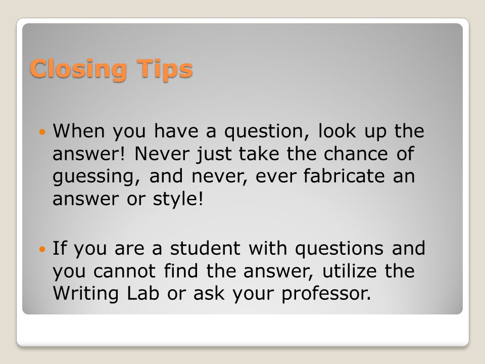 Closing Tips When you have a question, look up the answer! Never just take the chance of guessing, and never, ever fabricate an answer or style! If yo