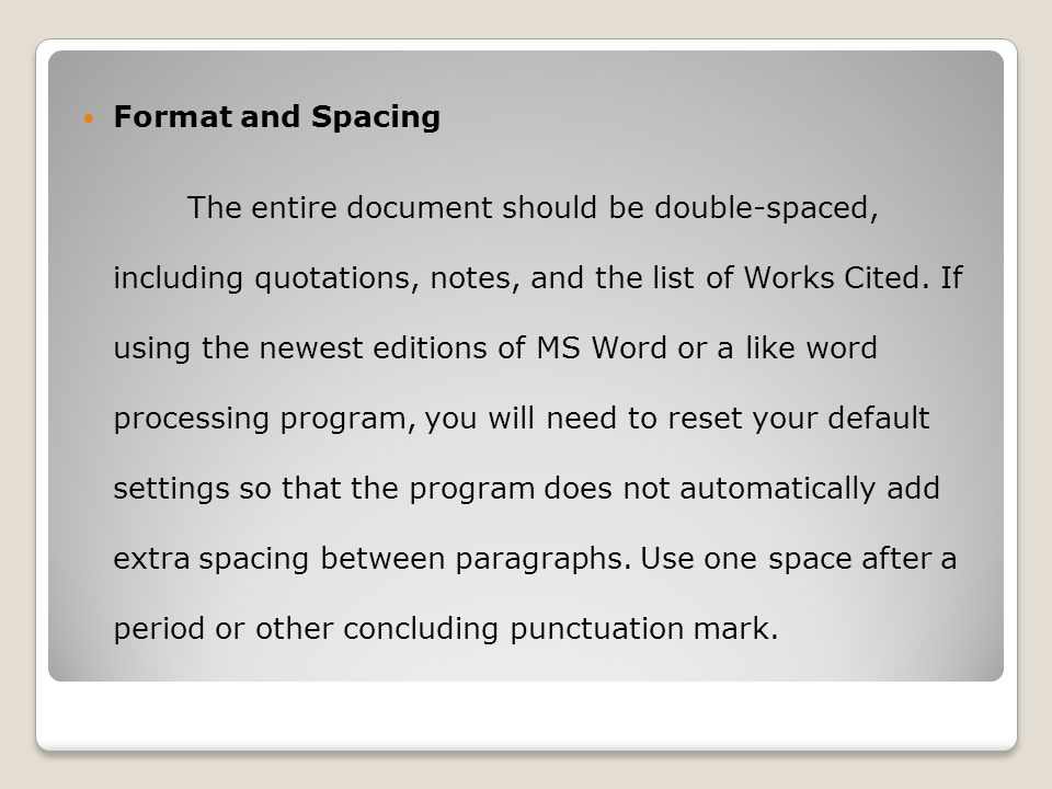 Format and Spacing The entire document should be double-spaced, including quotations, notes, and the list of Works Cited. If using the newest editions