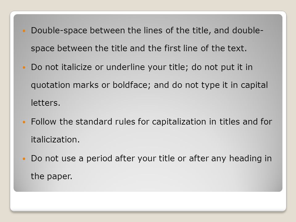 Double-space between the lines of the title, and double- space between the title and the first line of the text. Do not italicize or underline your ti