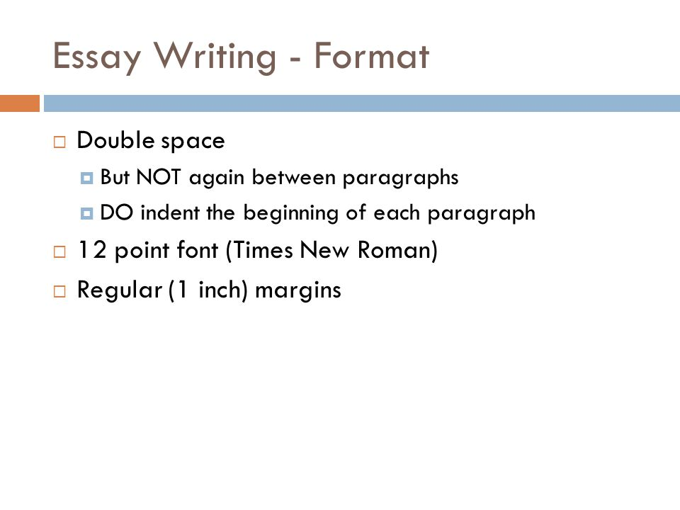 Essay Writing - Format  Double space  But NOT again between paragraphs  DO indent the beginning of each paragraph  12 point font (Times New Roman)