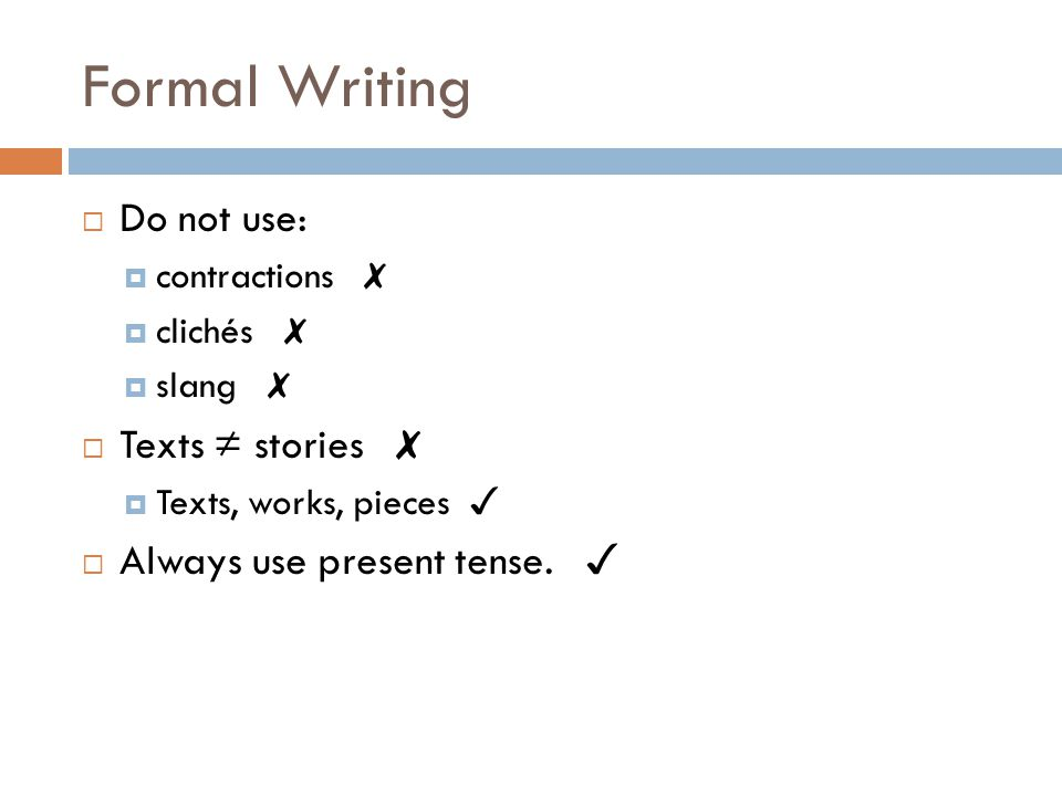Formal Writing  Do not use:  contractions ✗  clichés ✗  slang ✗  Texts ≠ stories ✗  Texts, works, pieces ✓  Always use present tense.