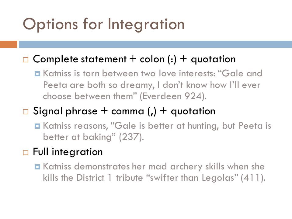 Options for Integration  Complete statement + colon (:) + quotation  Katniss is torn between two love interests: Gale and Peeta are both so dreamy, I don't know how I'll ever choose between them (Everdeen 924).