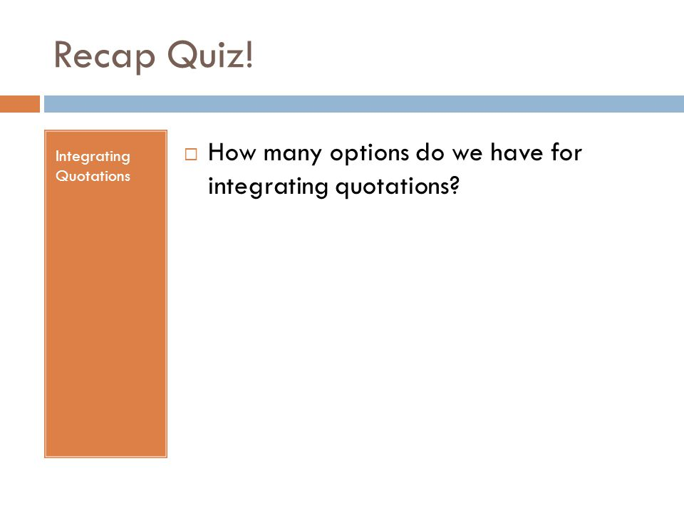 Recap Quiz! Integrating Quotations  How many options do we have for integrating quotations?