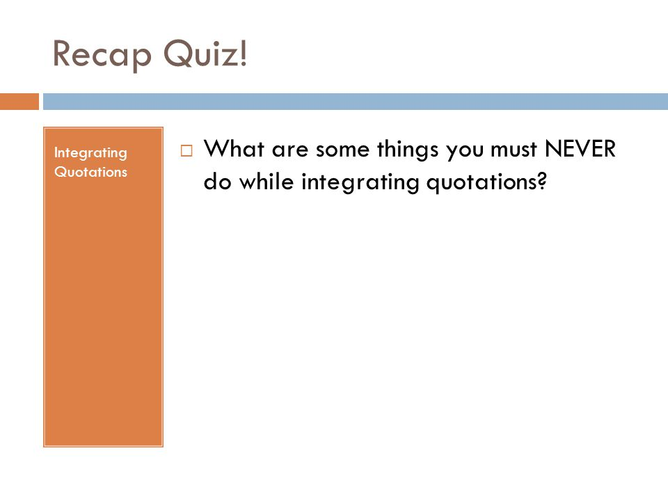 Recap Quiz! Integrating Quotations  What are some things you must NEVER do while integrating quotations?