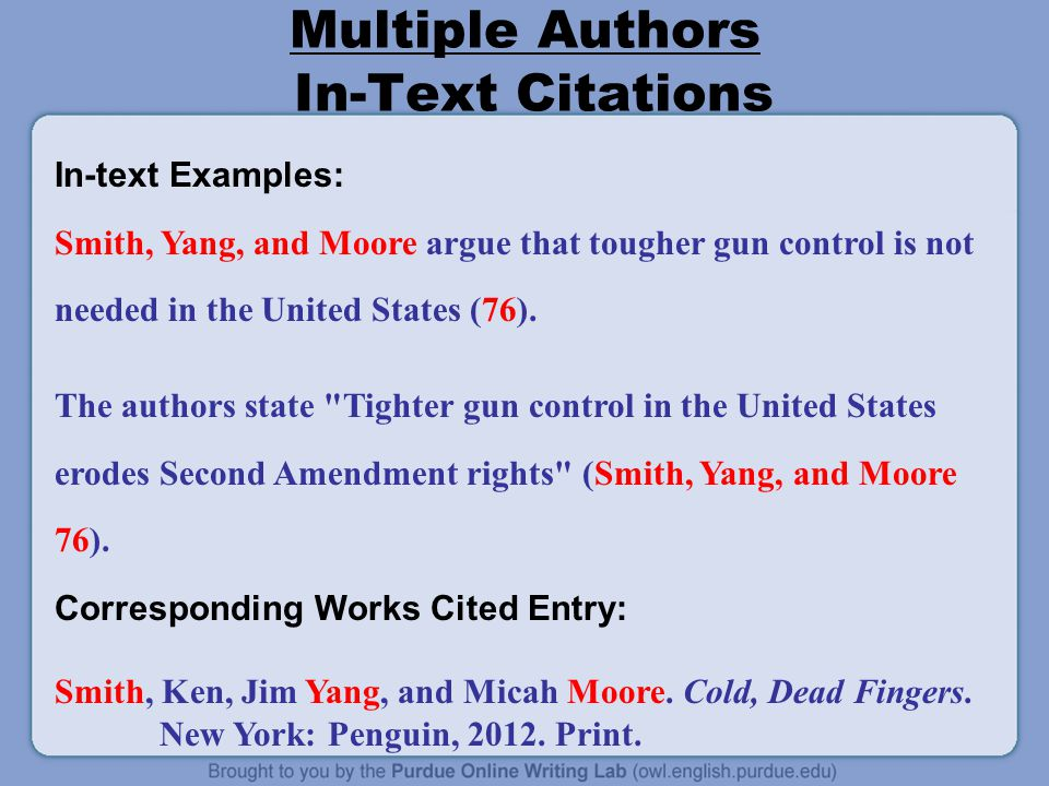 Multiple Authors In-Text Citations In-text Examples: Smith, Yang, and Moore argue that tougher gun control is not needed in the United States (76).