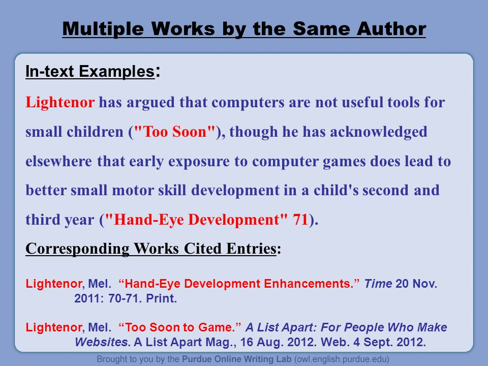 Multiple Works by the Same Author In-text Examples : Lightenor has argued that computers are not useful tools for small children ( Too Soon ), though he has acknowledged elsewhere that early exposure to computer games does lead to better small motor skill development in a child s second and third year ( Hand-Eye Development 71).