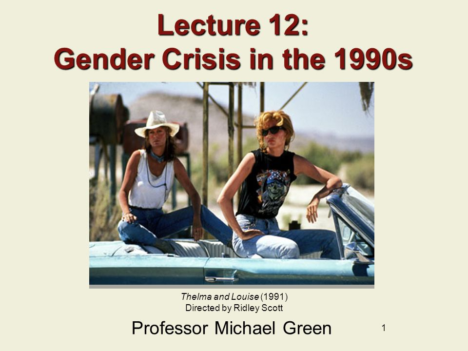 1 Lecture 12: Gender Crisis in the 1990s Professor Michael Green Thelma and Louise (1991) Directed by Ridley Scott