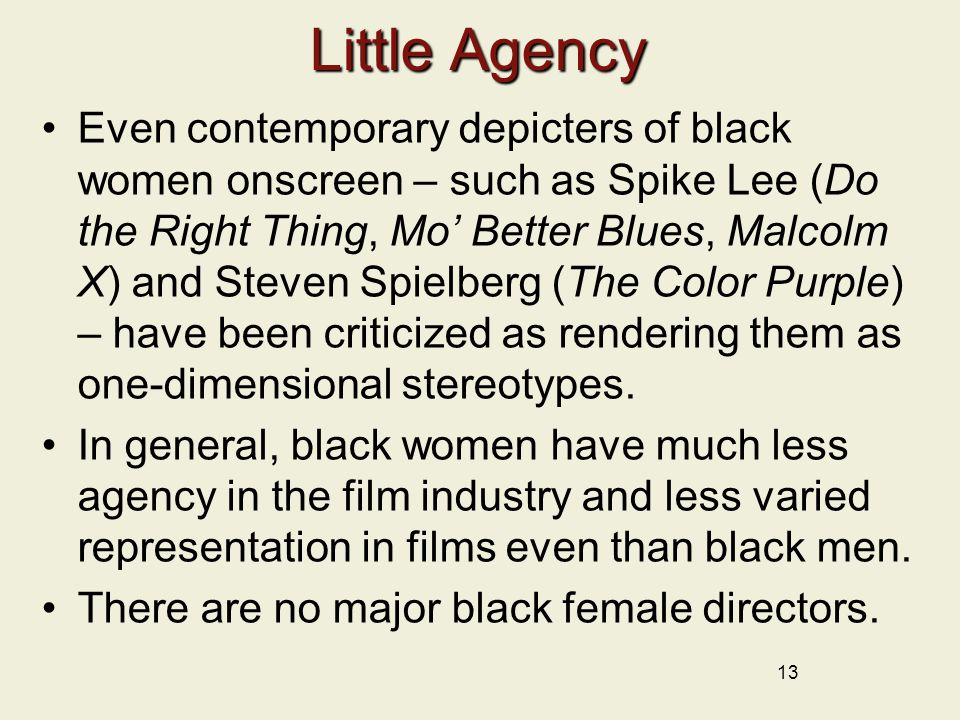 Little Agency Even contemporary depicters of black women onscreen – such as Spike Lee (Do the Right Thing, Mo' Better Blues, Malcolm X) and Steven Spielberg (The Color Purple) – have been criticized as rendering them as one-dimensional stereotypes.