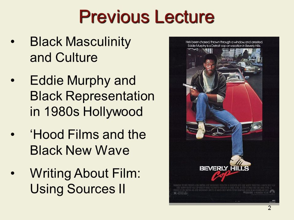 2 Previous Lecture Black Masculinity and Culture Eddie Murphy and Black Representation in 1980s Hollywood 'Hood Films and the Black New Wave Writing About Film: Using Sources II