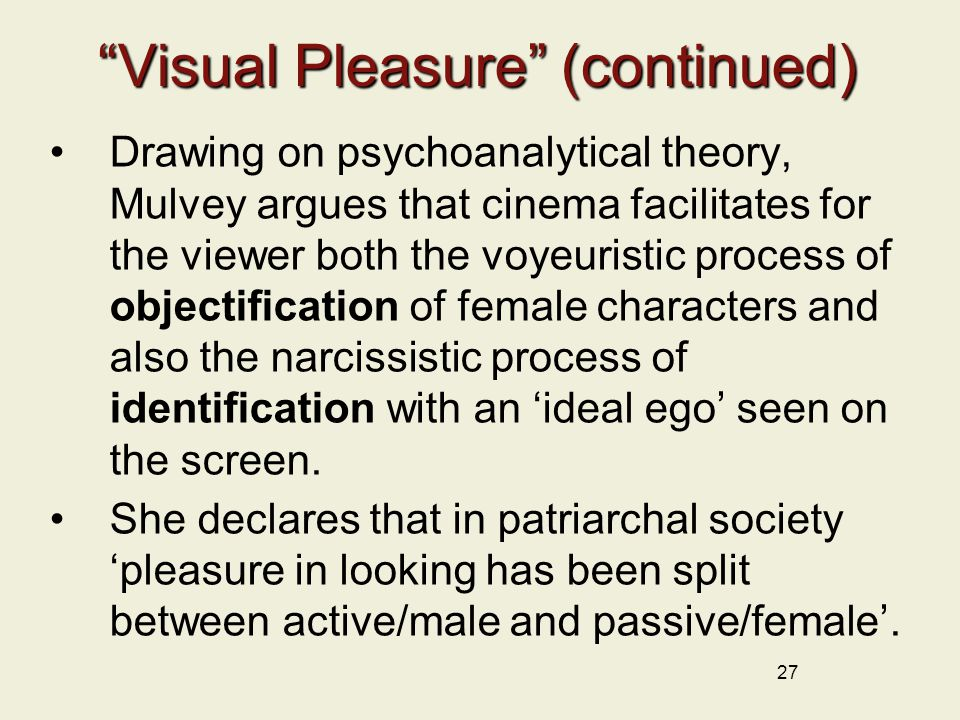 27 Visual Pleasure (continued) Drawing on psychoanalytical theory, Mulvey argues that cinema facilitates for the viewer both the voyeuristic process of objectification of female characters and also the narcissistic process of identification with an 'ideal ego' seen on the screen.
