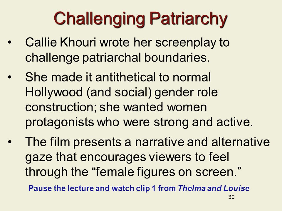 30 Challenging Patriarchy Callie Khouri wrote her screenplay to challenge patriarchal boundaries.