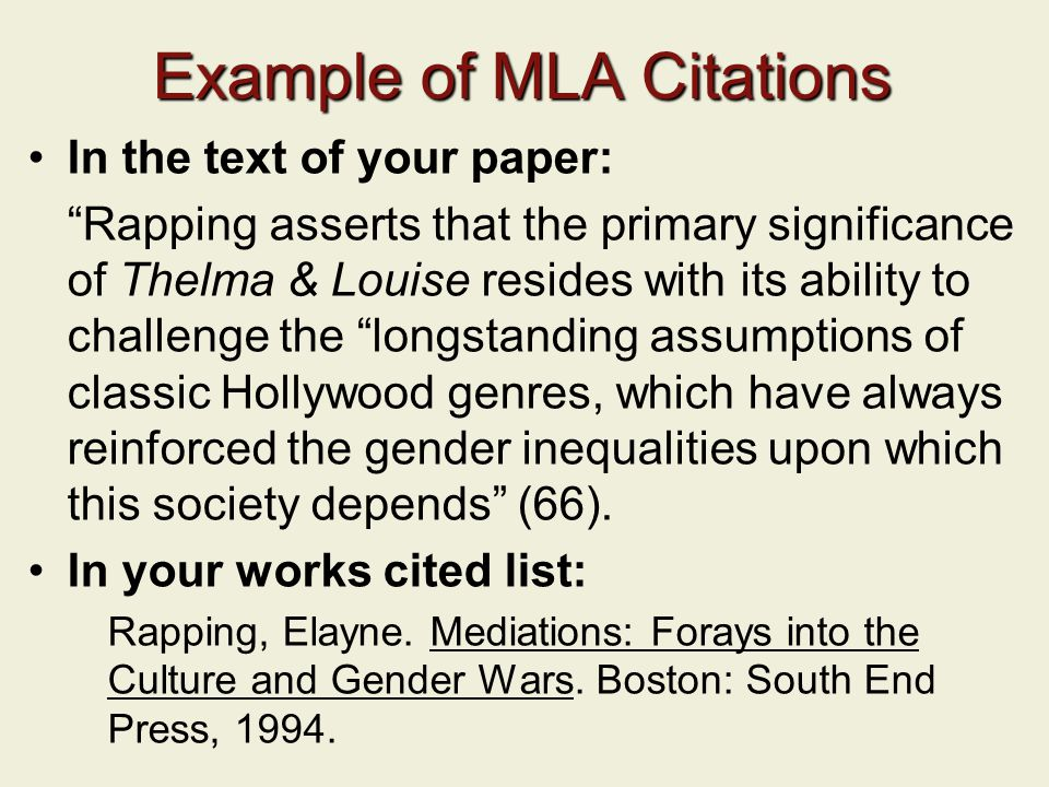 Example of MLA Citations In the text of your paper: Rapping asserts that the primary significance of Thelma & Louise resides with its ability to challenge the longstanding assumptions of classic Hollywood genres, which have always reinforced the gender inequalities upon which this society depends (66).