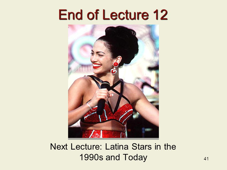 41 End of Lecture 12 Next Lecture: Latina Stars in the 1990s and Today