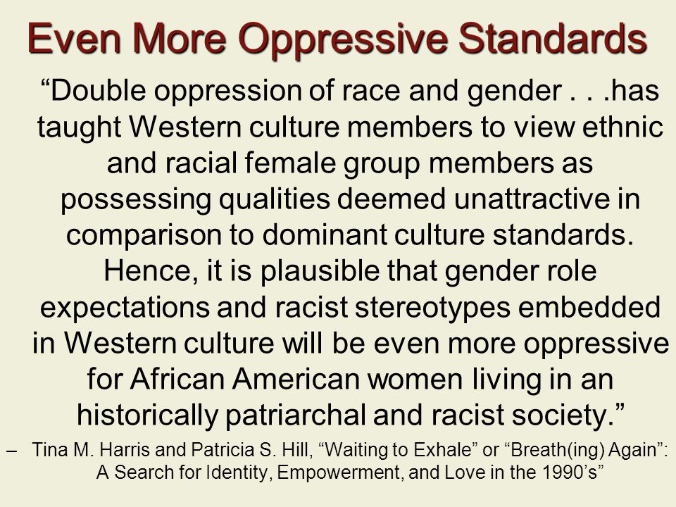 Even More Oppressive Standards Double oppression of race and gender...has taught Western culture members to view ethnic and racial female group members as possessing qualities deemed unattractive in comparison to dominant culture standards.