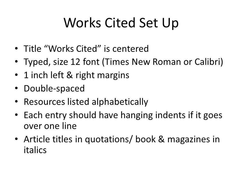 Works Cited Set Up Title Works Cited is centered Typed, size 12 font (Times New Roman or Calibri) 1 inch left & right margins Double-spaced Resources listed alphabetically Each entry should have hanging indents if it goes over one line Article titles in quotations/ book & magazines in italics