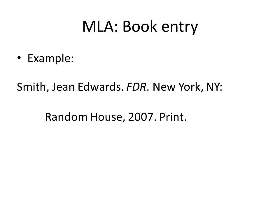 MLA: Book entry Example: Smith, Jean Edwards. FDR. New York, NY: Random House, 2007. Print.