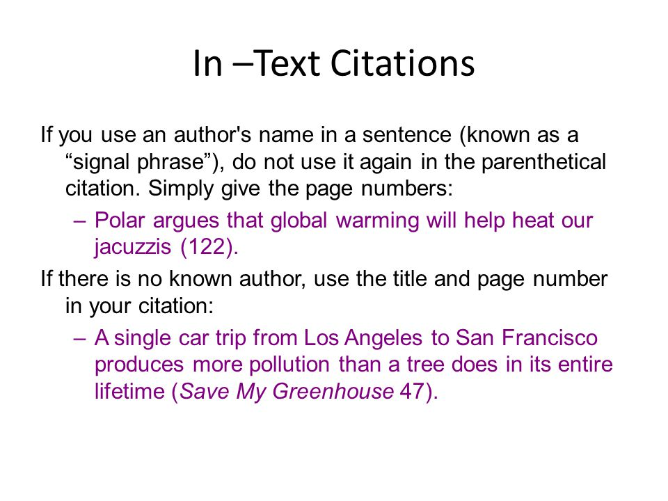 "In –Text Citations If you use an author's name in a sentence (known as a ""signal phrase""), do not use it again in the parenthetical citation. Simply g"