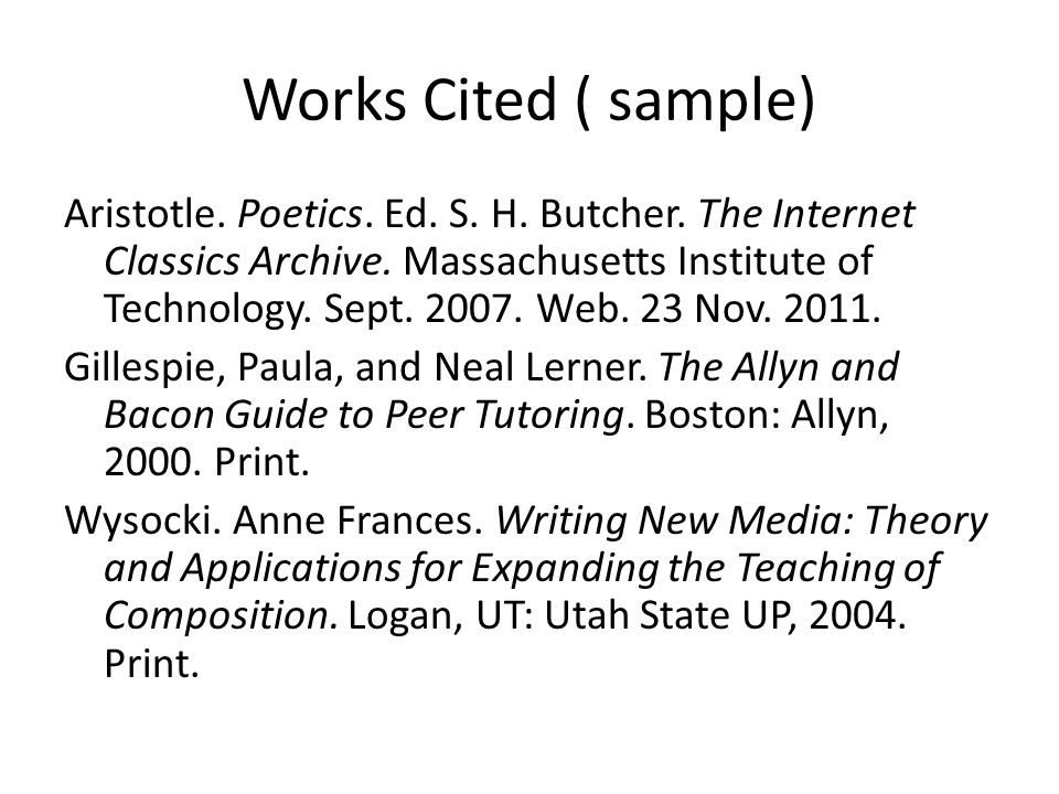 Works Cited ( sample) Aristotle. Poetics. Ed. S. H. Butcher. The Internet Classics Archive. Massachusetts Institute of Technology. Sept. 2007. Web. 23