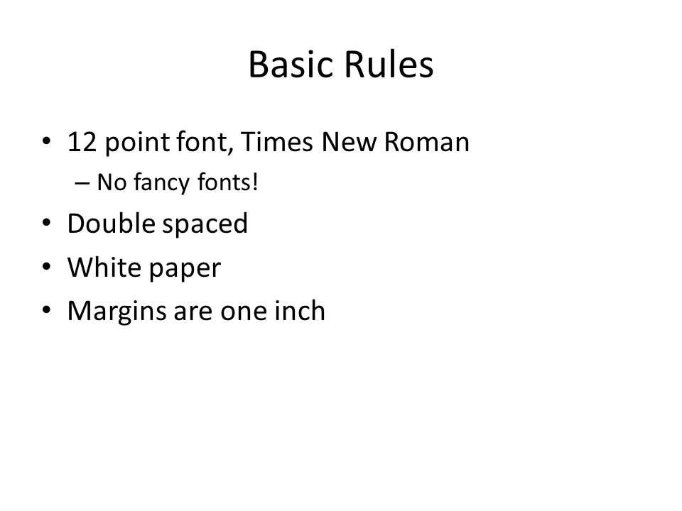 Basic Rules 12 point font, Times New Roman – No fancy fonts! Double spaced White paper Margins are one inch
