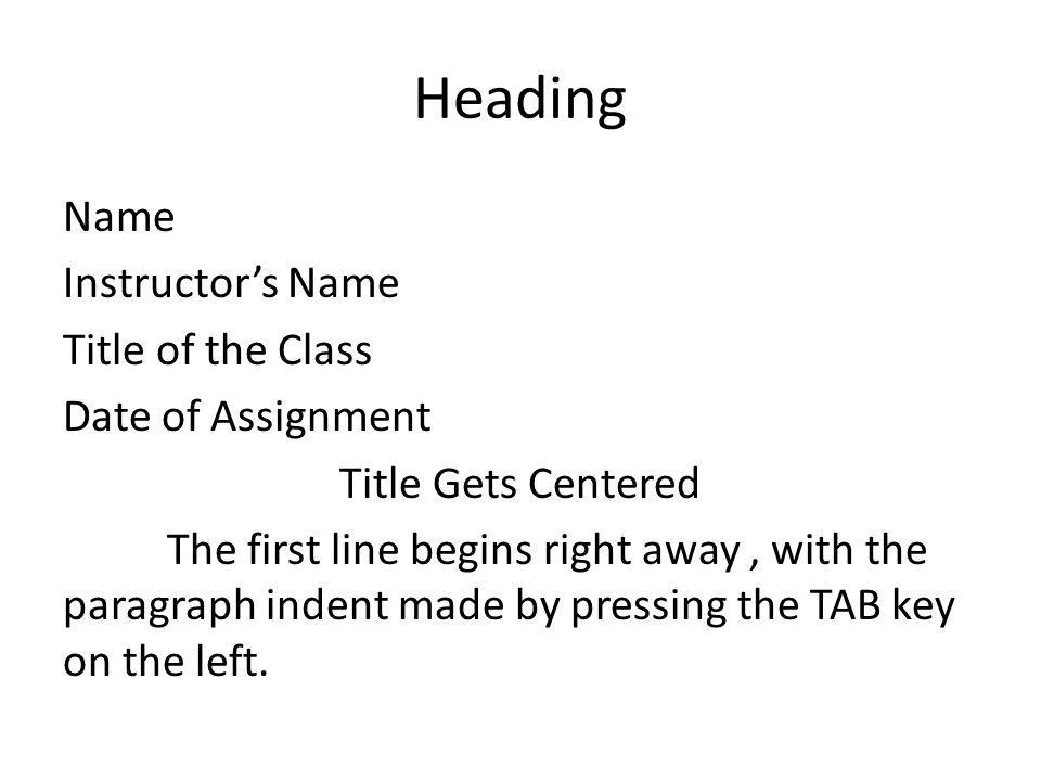 Heading Name Instructor's Name Title of the Class Date of Assignment Title Gets Centered The first line begins right away, with the paragraph indent m