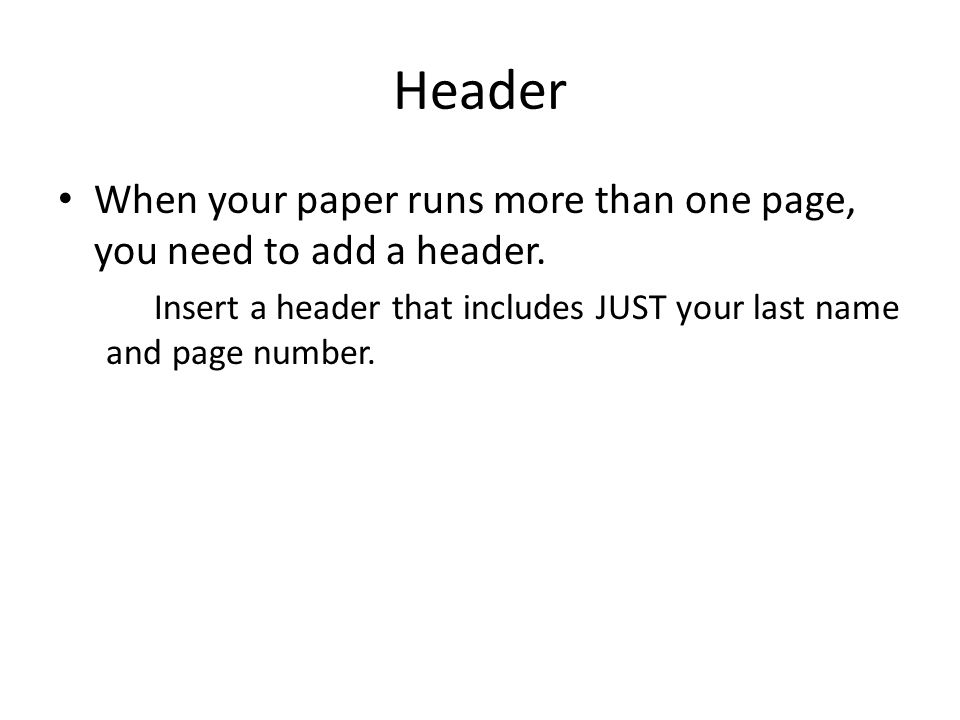 Header When your paper runs more than one page, you need to add a header. Insert a header that includes JUST your last name and page number.