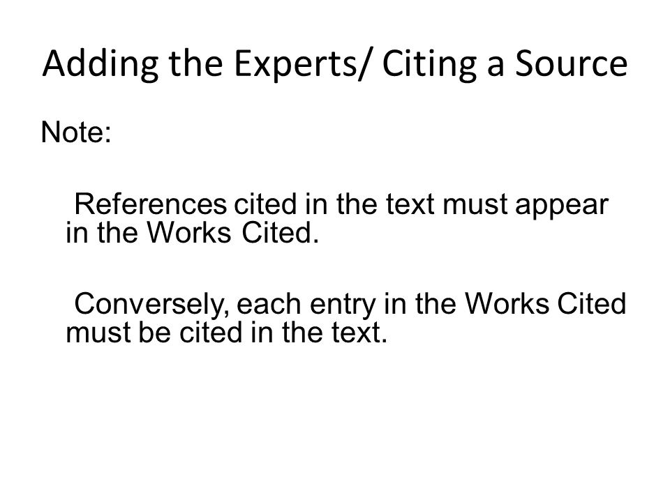 Adding the Experts/ Citing a Source Note: References cited in the text must appear in the Works Cited. Conversely, each entry in the Works Cited must