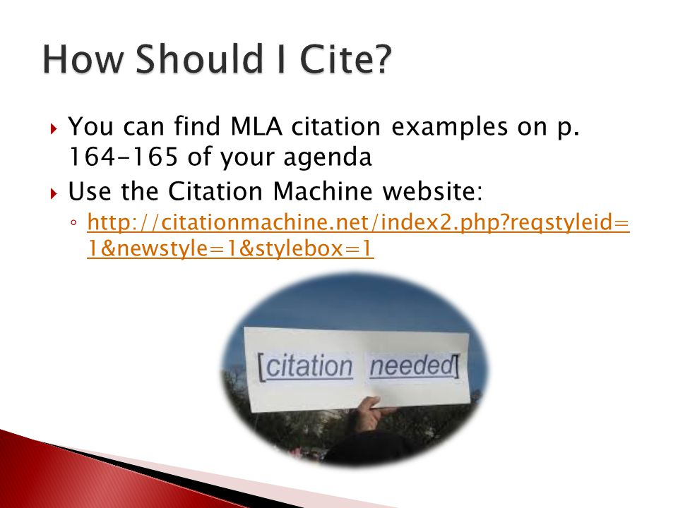  You can find MLA citation examples on p. 164-165 of your agenda  Use the Citation Machine website: ◦ http://citationmachine.net/index2.php?reqstyle