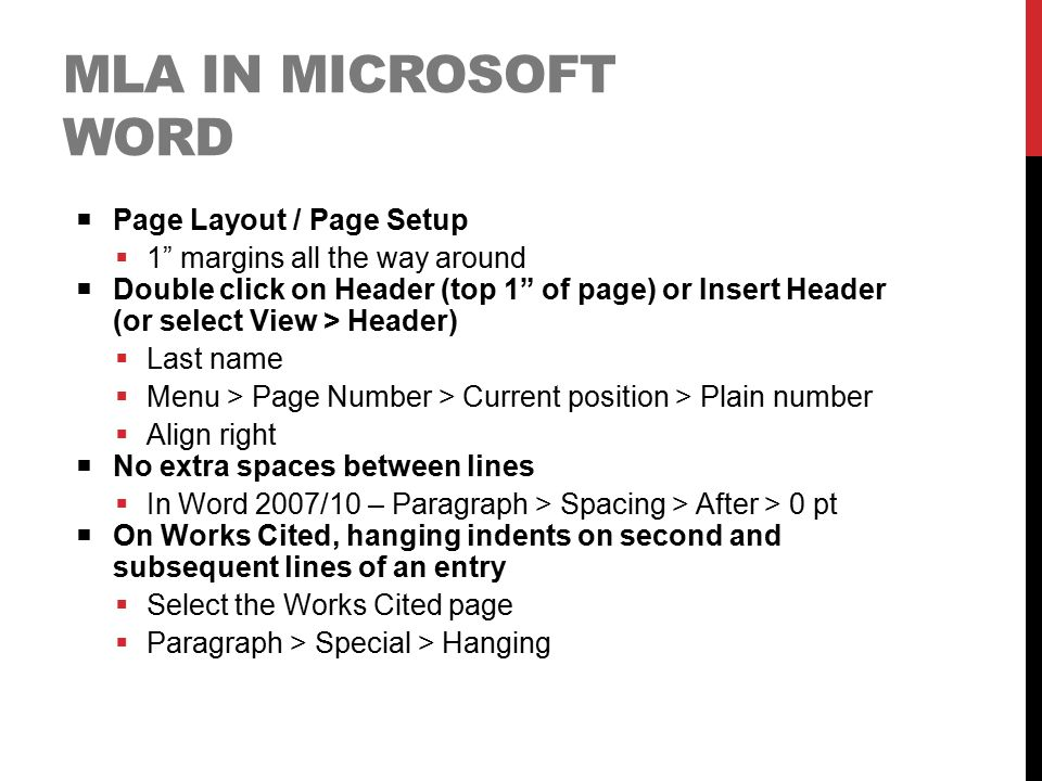 "MLA IN MICROSOFT WORD  Page Layout / Page Setup  1"" margins all the way around  Double click on Header (top 1"" of page) or Insert Header (or select"