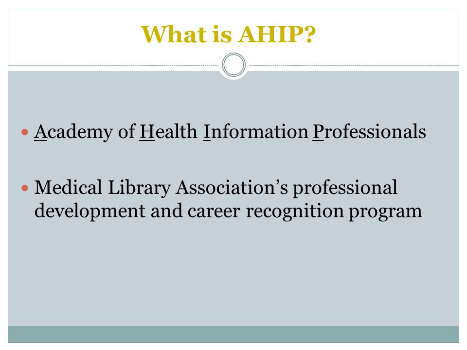 Academy of Health Information Professionals Medical Library Association's professional development and career recognition program What is AHIP?