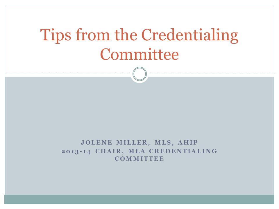 JOLENE MILLER, MLS, AHIP 2013-14 CHAIR, MLA CREDENTIALING COMMITTEE Tips from the Credentialing Committee