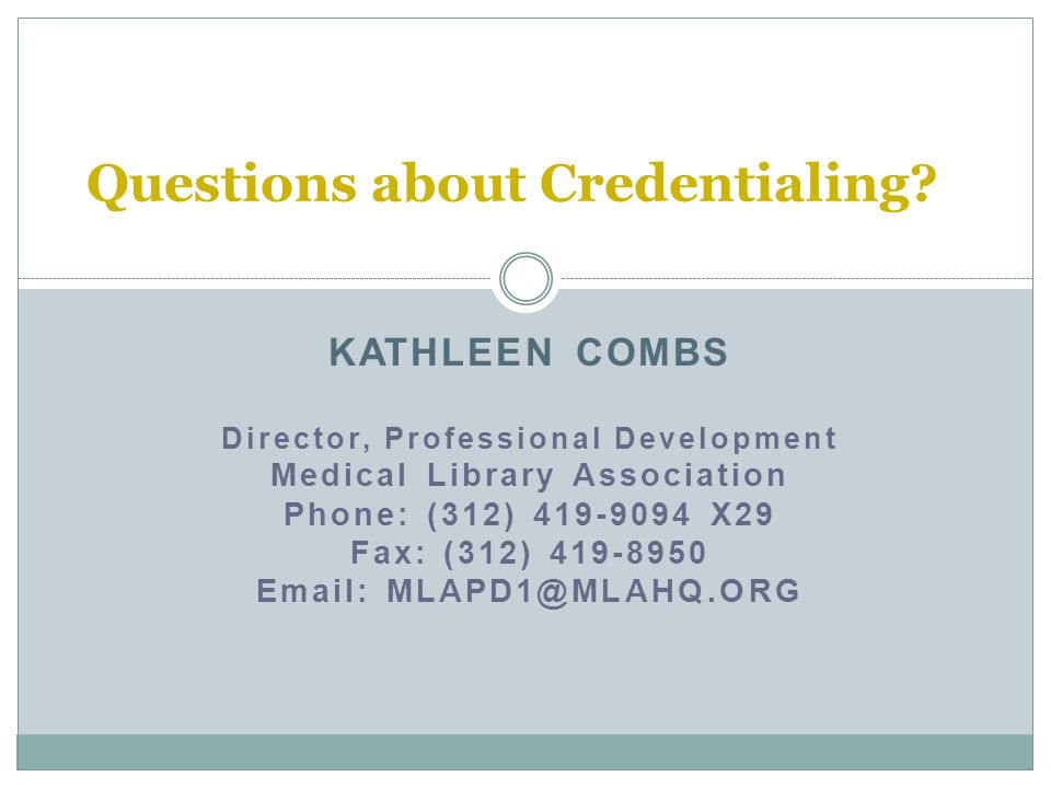 KATHLEEN COMBS Director, Professional Development Medical Library Association Phone: (312) 419-9094 X29 Fax: (312) 419-8950 Email: MLAPD1@MLAHQ.ORG Questions about Credentialing?