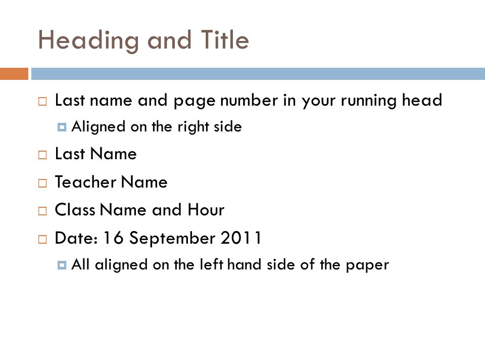 Heading and Title  Last name and page number in your running head  Aligned on the right side  Last Name  Teacher Name  Class Name and Hour  Date: 16 September 2011  All aligned on the left hand side of the paper