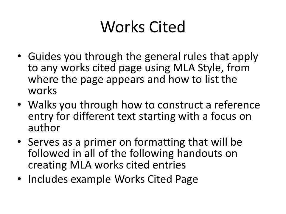 Works Cited Guides you through the general rules that apply to any works cited page using MLA Style, from where the page appears and how to list the w