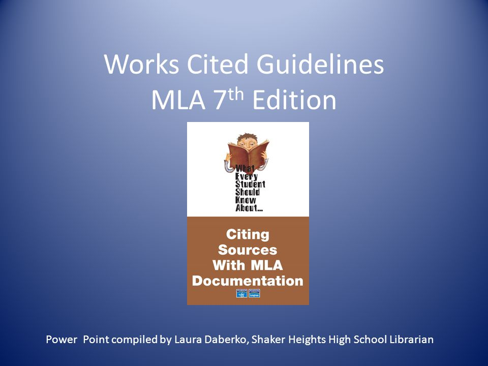 Works Cited Guidelines MLA 7 th Edition Power Point compiled by Laura Daberko, Shaker Heights High School Librarian