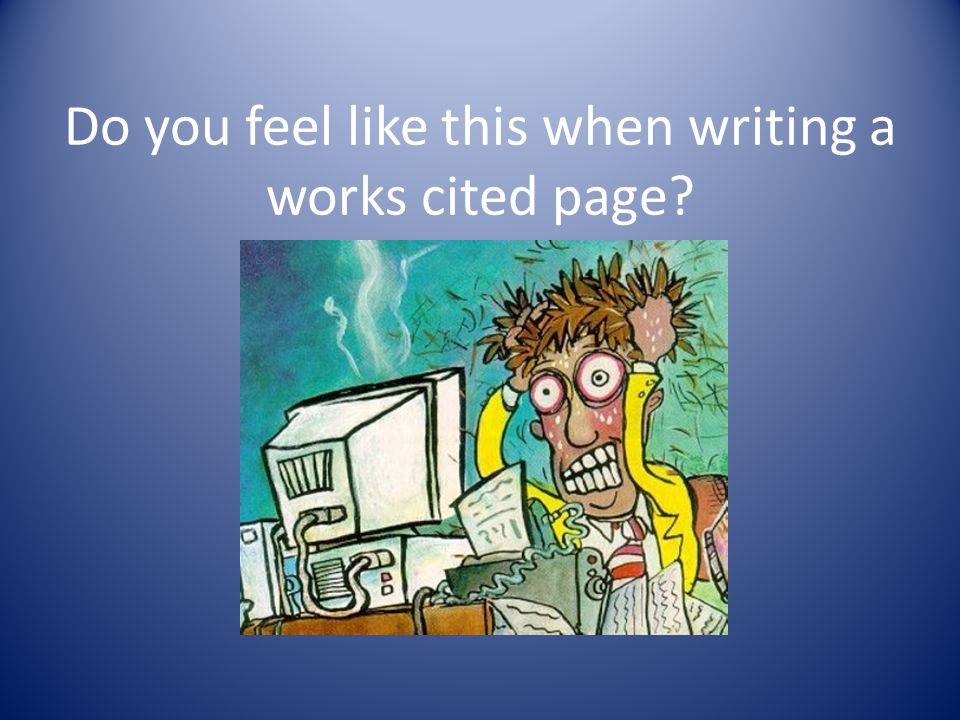Do you feel like this when writing a works cited page