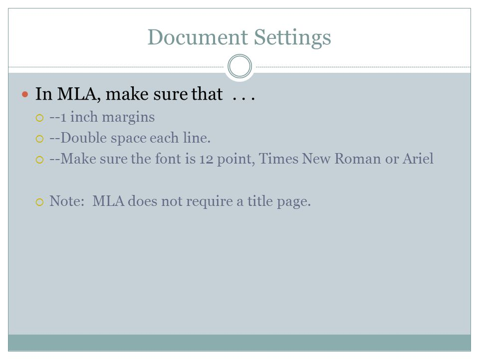 Document Settings In MLA, make sure that...  --1 inch margins  --Double space each line.