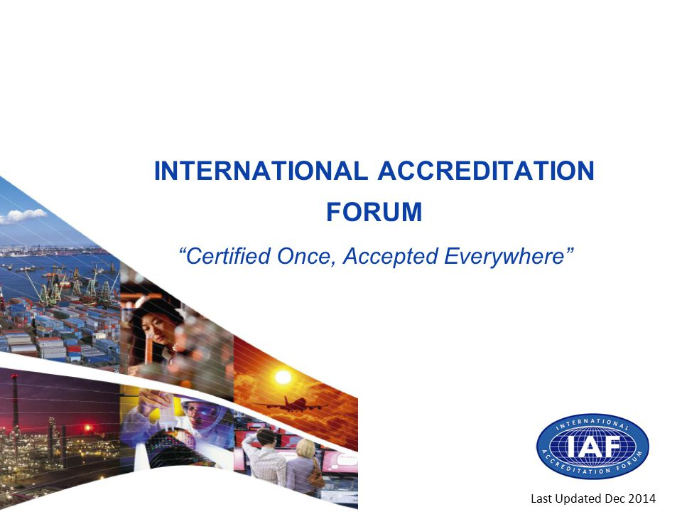 INTERNATIONAL ACCREDITATION FORUM Certified Once, Accepted Everywhere Last Updated Dec 2014