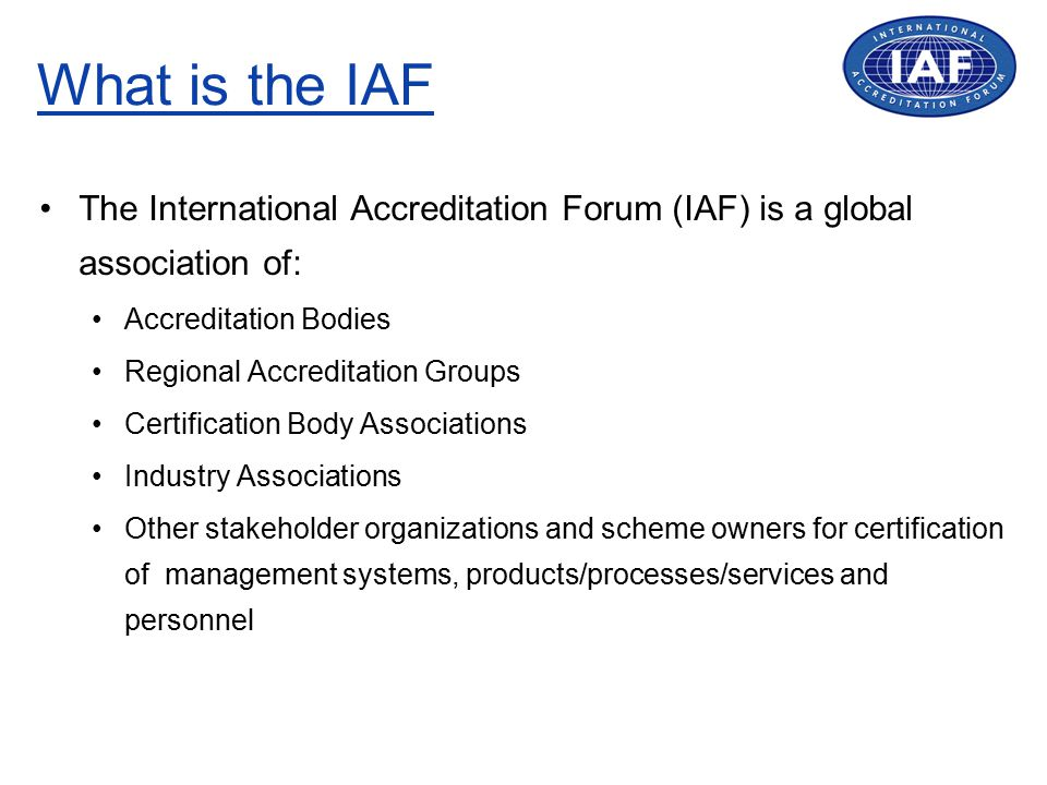 What is the IAF The International Accreditation Forum (IAF) is a global association of: Accreditation Bodies Regional Accreditation Groups Certification Body Associations Industry Associations Other stakeholder organizations and scheme owners for certification of management systems, products/processes/services and personnel